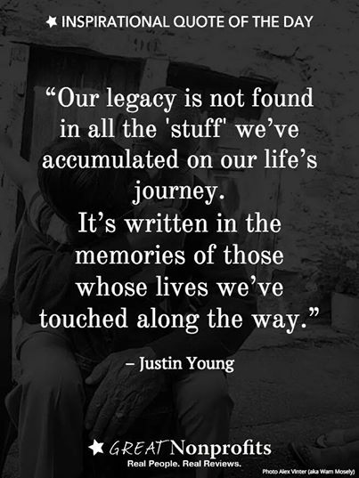 """Our legacy is not found in all the 'stuff' we've accumulated on our life's journey. It's written in the memories of those whose lives we've touched along the way."" ― Justin Young"